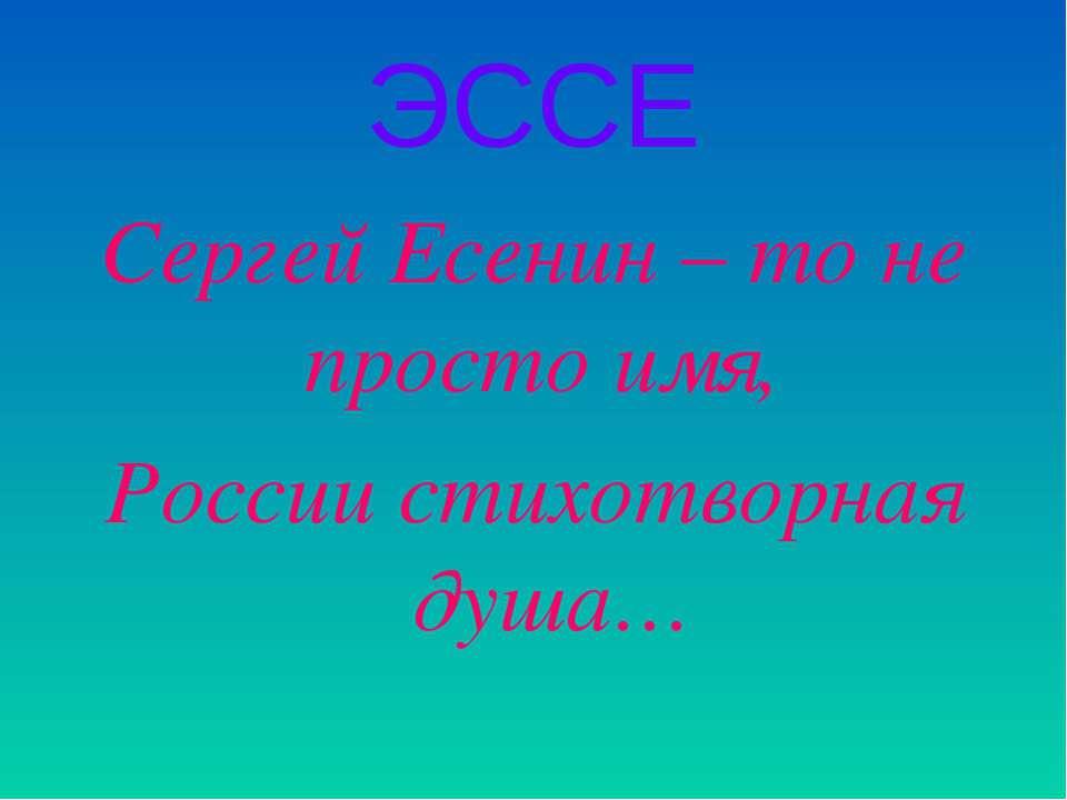 ЭССЕ Сергей Есенин – то не просто имя, России стихотворная душа…