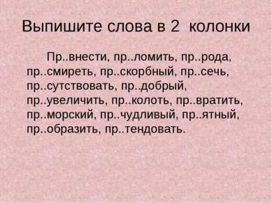 Выпишите слова в 2 колонки Пр..внести, пр..ломить, пр..рода, пр..смиреть, пр....