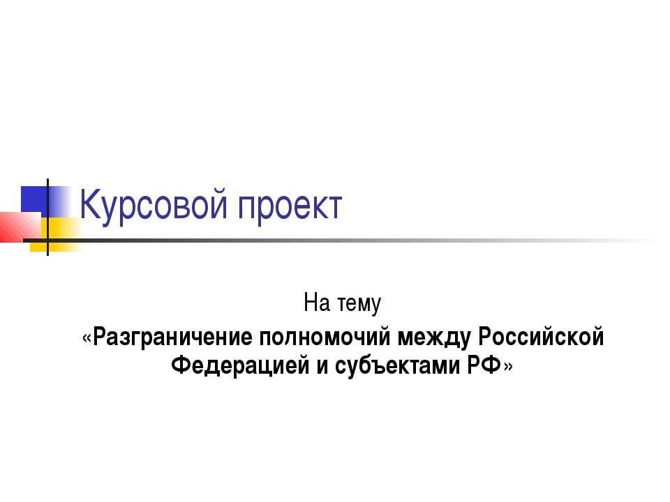 Курсовой проект На тему «Разграничение полномочий между Российской Федерацией...