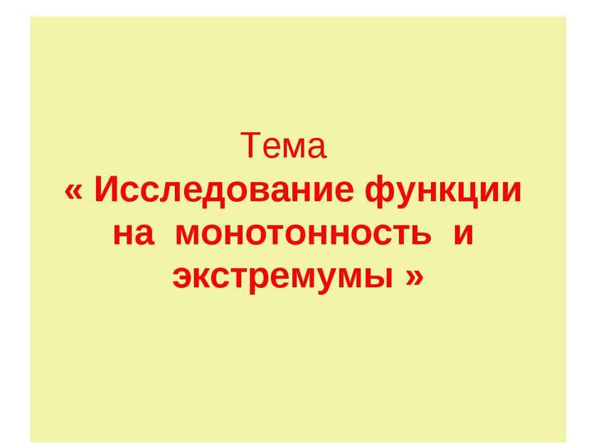 Тема « Исследование функции на монотонность и экстремумы »