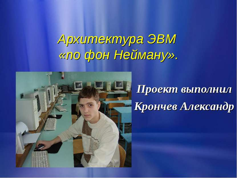 Архитектура ЭВМ «по фон Нейману». Проект выполнил Крончев Александр