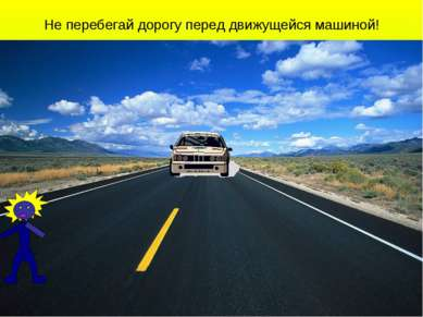 Не перебегай дорогу перед движущейся машиной!