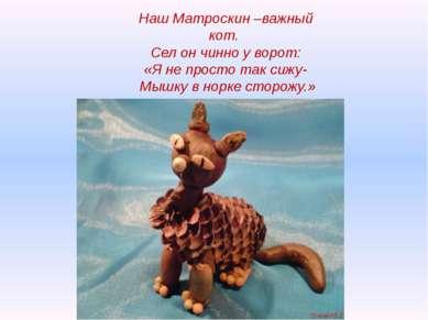Наш Матроскин –важный кот. Сел он чинно у ворот: «Я не просто так сижу- Мышку...