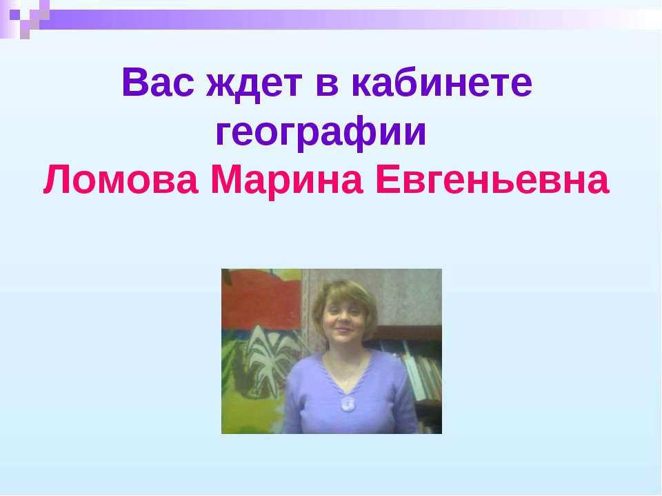 Вас ждет в кабинете географии Ломова Марина Евгеньевна