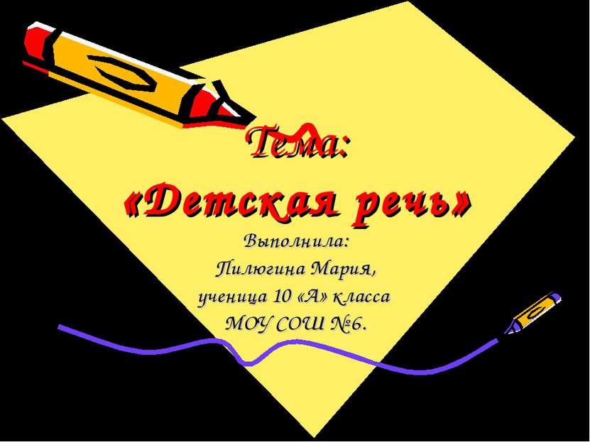 Тема: «Детская речь» Выполнила: Пилюгина Мария, ученица 10 «А» класса МОУ СОШ...