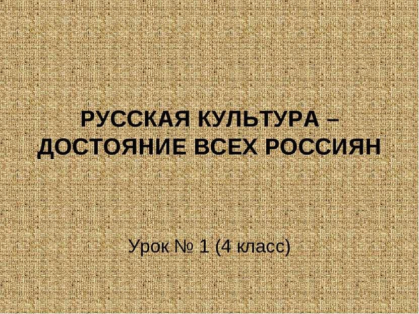 РУССКАЯ КУЛЬТУРА – ДОСТОЯНИЕ ВСЕХ РОССИЯН Урок № 1 (4 класс)