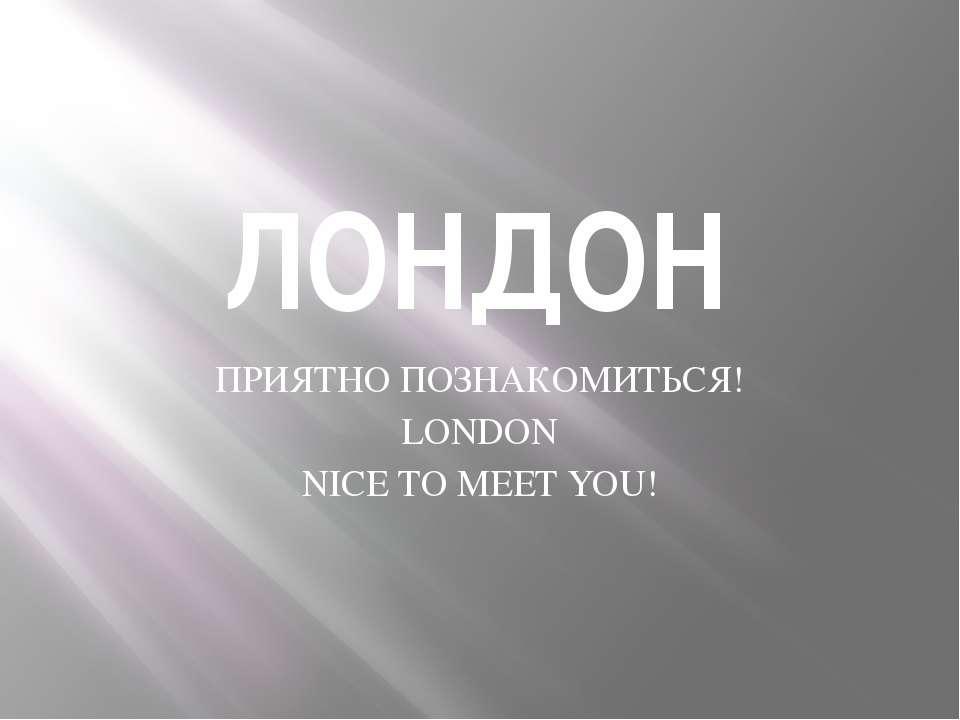 ЛОНДОН ПРИЯТНО ПОЗНАКОМИТЬСЯ! LONDON NICE TO MEET YOU!