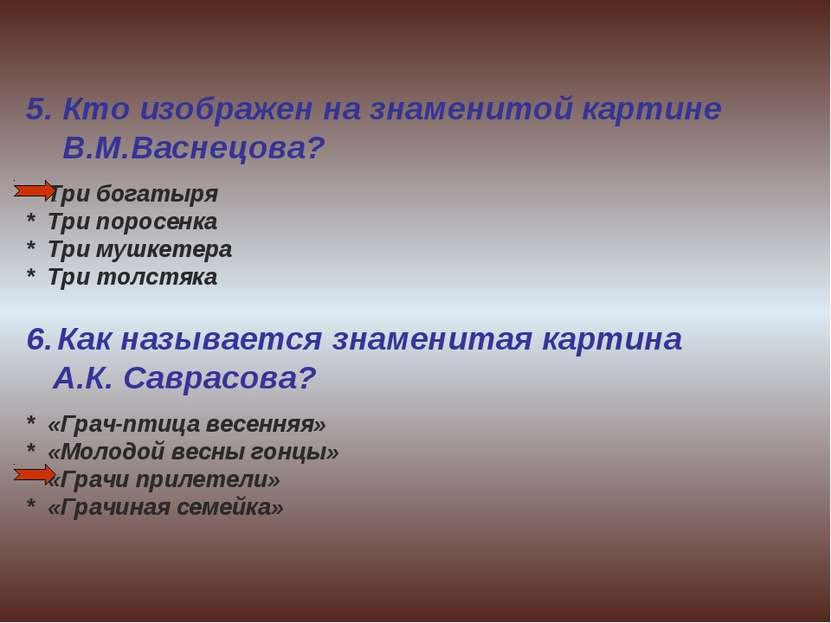 5. Кто изображен на знаменитой картине В.М.Васнецова? * Три богатыря * Три по...