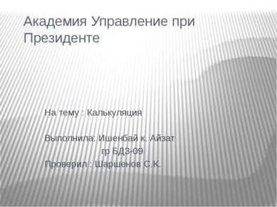 Академия Управление при Президенте На тему : Калькуляция Выполнила: Ишенбай к...