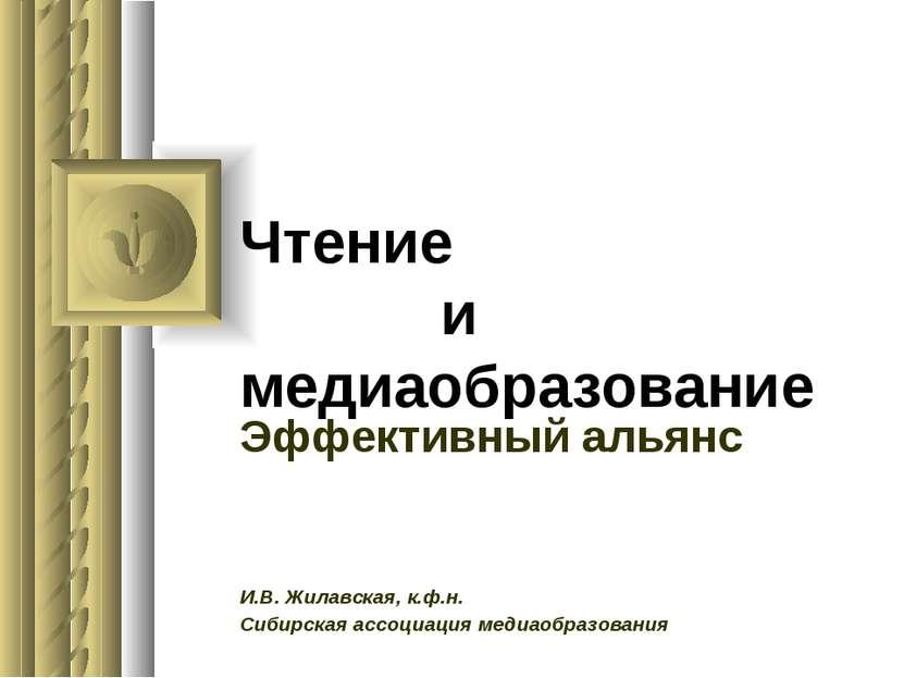 Чтение и медиаобразование Эффективный альянс И.В. Жилавская, к.ф.н. Сибирская...