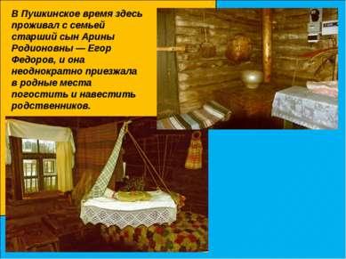 В Пушкинское время здесь проживал с семьей старший сын Арины Родионовны — Его...