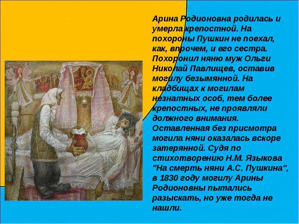 Арина Родионовна родилась и умерла крепостной. На похороны Пушкин не поехал, ...