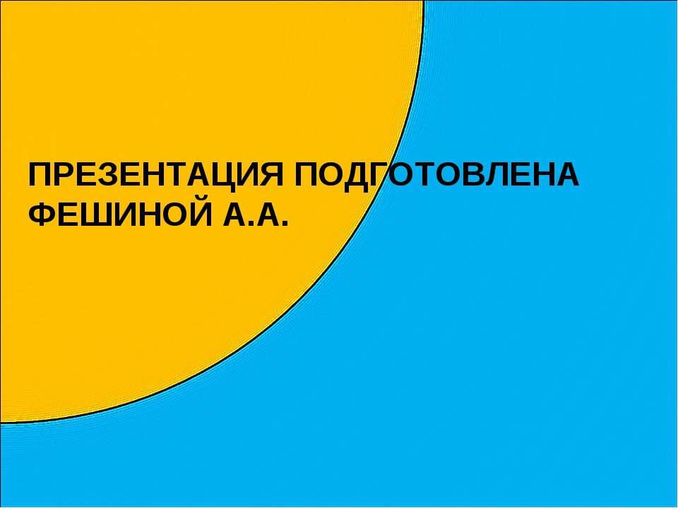 ПРЕЗЕНТАЦИЯ ПОДГОТОВЛЕНА ФЕШИНОЙ А.А.