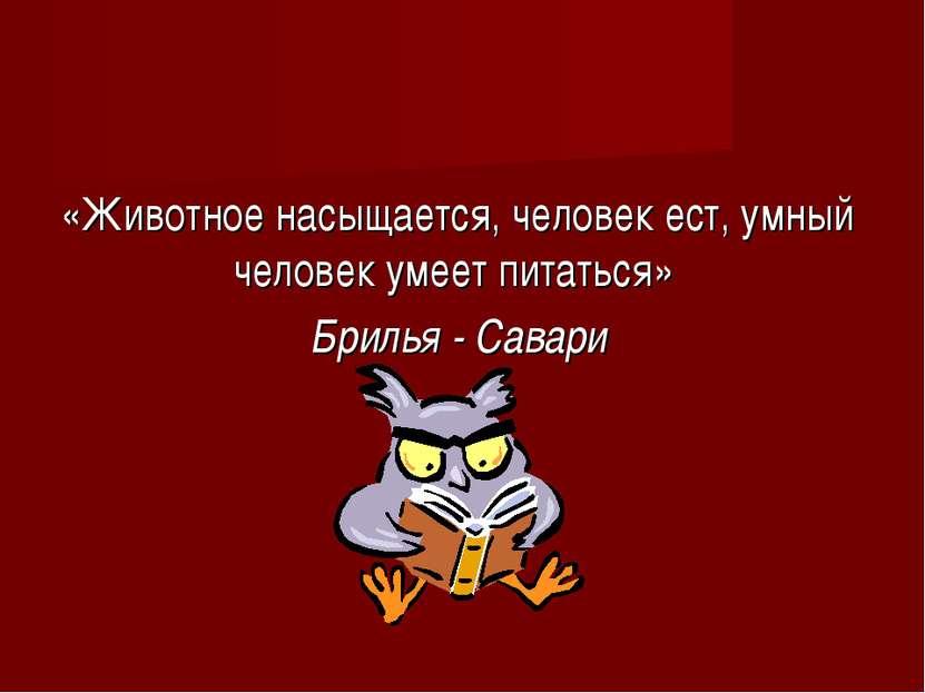 «Животное насыщается, человек ест, умный человек умеет питаться» Брилья - Савари