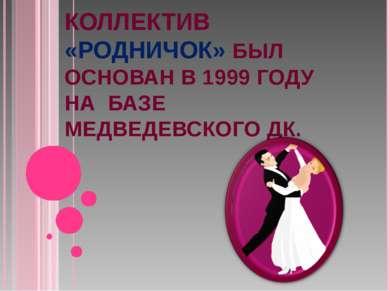 КОЛЛЕКТИВ «РОДНИЧОК» БЫЛ ОСНОВАН В 1999 ГОДУ НА БАЗЕ МЕДВЕДЕВСКОГО ДК.