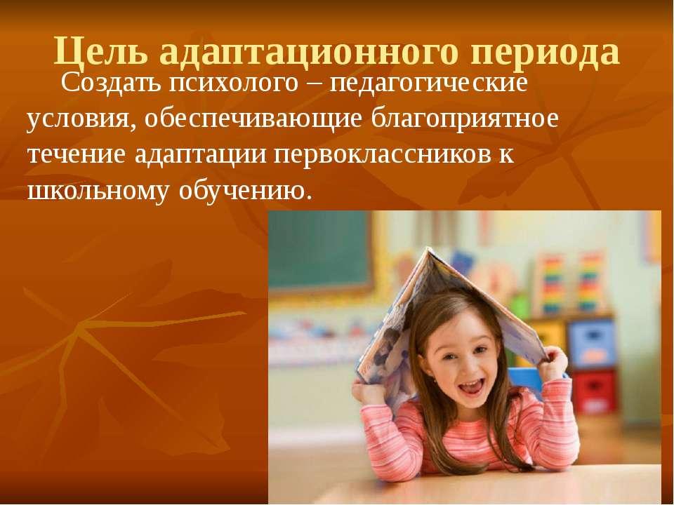 Цель адаптационного периода Создать психолого – педагогические условия, обесп...
