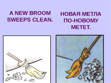 A NEW BROOM SWEEPS CLEAN. НОВАЯ МЕТЛА ПО-НОВОМУ МЕТЕТ.