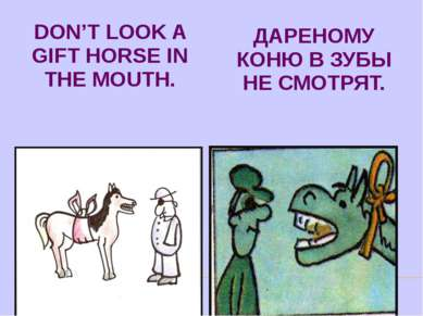 DON'T LOOK A GIFT HORSE IN THE MOUTH. ДАРЕНОМУ КОНЮ В ЗУБЫ НЕ СМОТРЯТ.