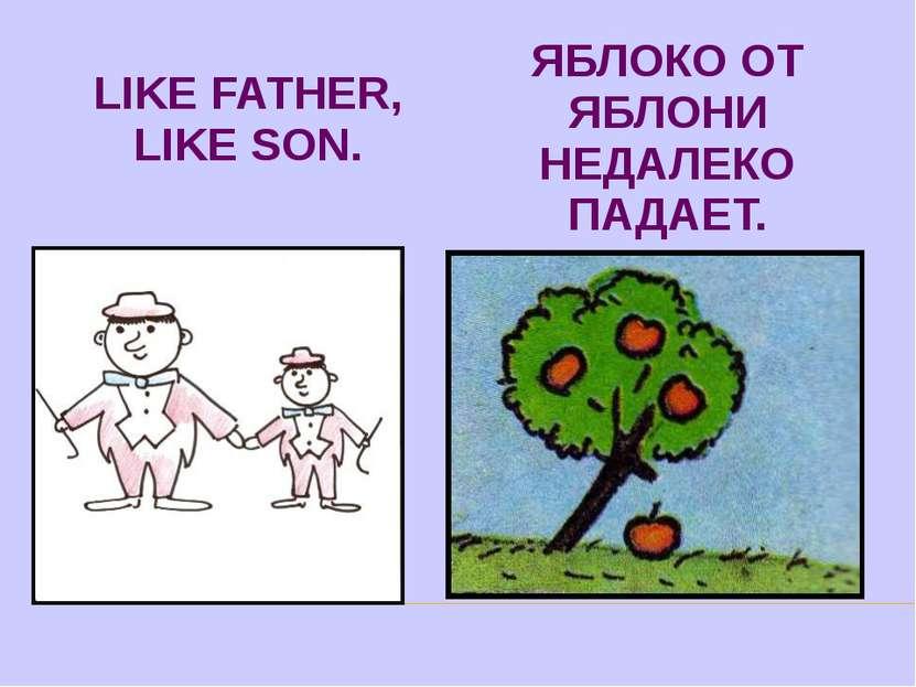 LIKE FATHER, LIKE SON. ЯБЛОКО ОТ ЯБЛОНИ НЕДАЛЕКО ПАДАЕТ.