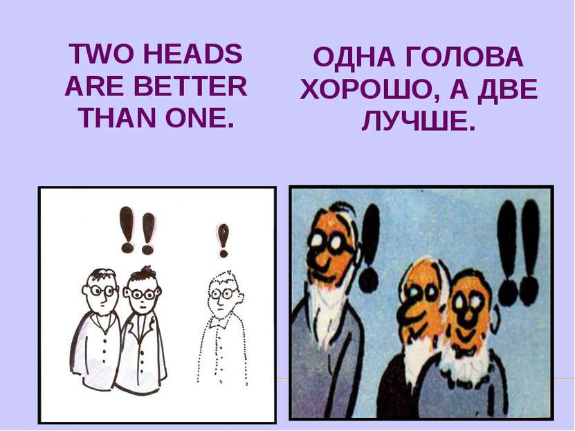 TWO HEADS ARE BETTER THAN ONE. ОДНА ГОЛОВА ХОРОШО, А ДВЕ ЛУЧШЕ.