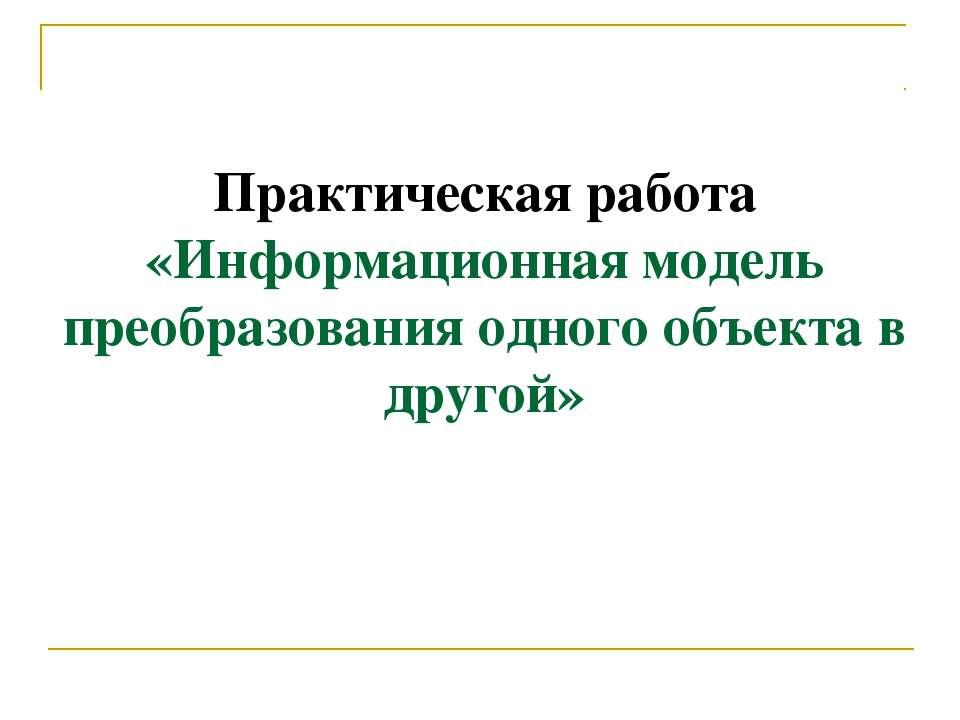 Практическая работа «Информационная модель преобразования одного объекта в др...