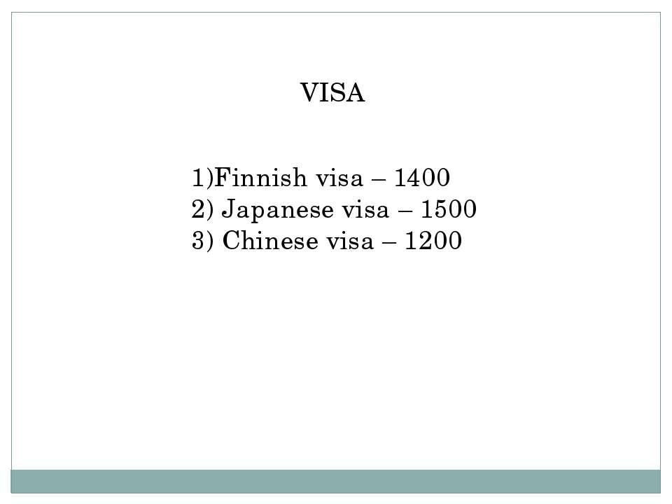 VISA 1)Finnish visa – 1400 2) Japanese visa – 1500 3) Chinese visa – 1200