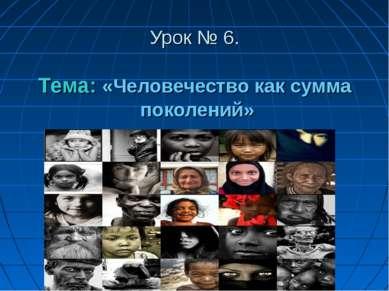 Урок № 6. Тема: «Человечество как сумма поколений»