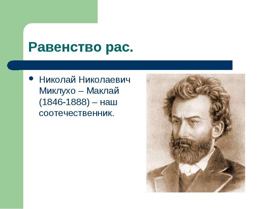 Равенство рас. Николай Николаевич Миклухо – Маклай (1846-1888) – наш соотечес...