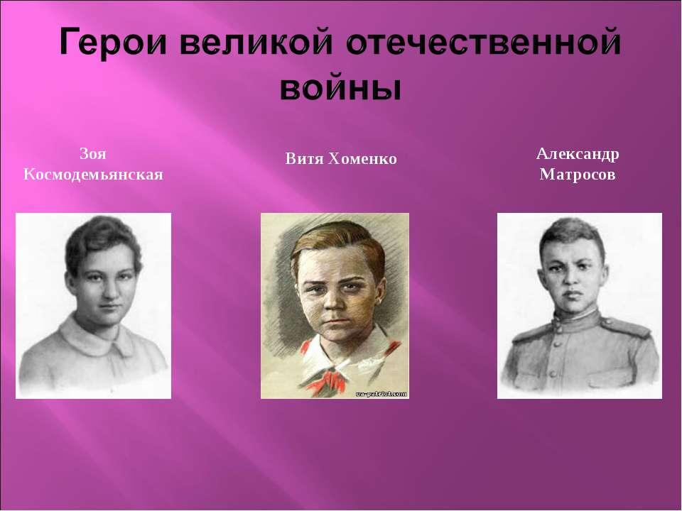 Зоя Космодемьянская Витя Хоменко Александр Матросов