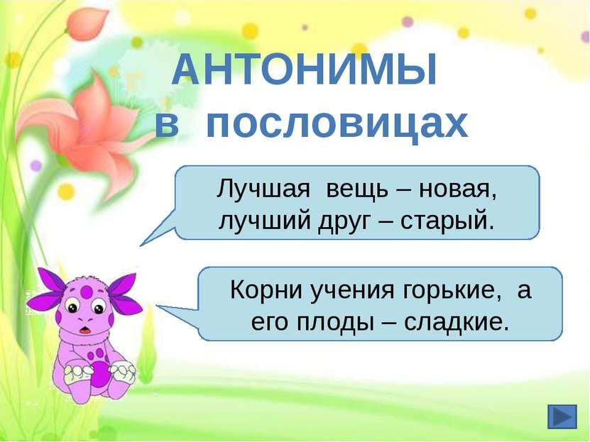 АНТОНИМЫ в пословицах Лучшая вещь – новая, лучший друг – старый. Корни учения...