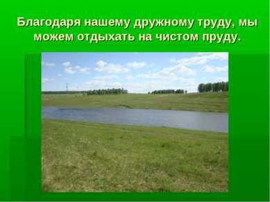 Благодаря нашему дружному труду, мы можем отдыхать на чистом пруду.