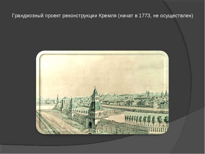 Грандиозный проект реконструкции Кремля (начат в 1773, не осуществлен)