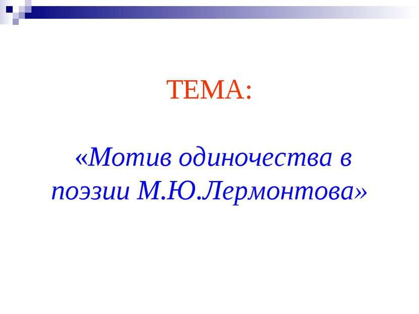 ТЕМА: «Мотив одиночества в поэзии М.Ю.Лермонтова»