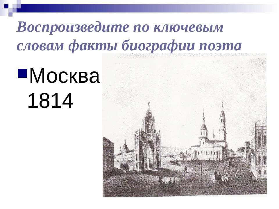 Воспроизведите по ключевым словам факты биографии поэта Москва 1814