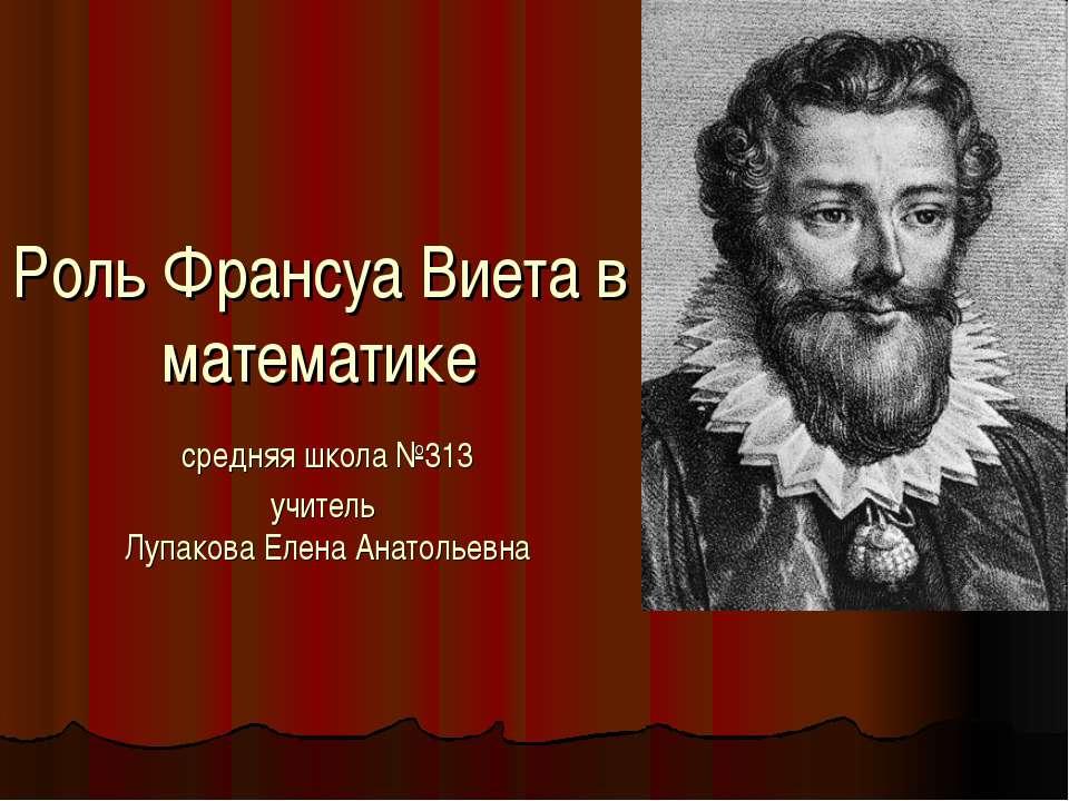 Роль Франсуа Виета в математике средняя школа №313 учитель Лупакова Елена Ана...
