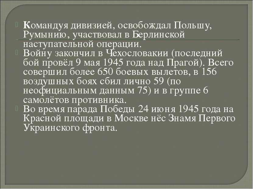 Командуя дивизией, освобождал Польшу, Румынию, участвовал в Берлинской наступ...