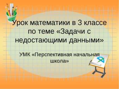 Урок математики в 3 классе по теме «Задачи с недостающими данными» УМК «Персп...