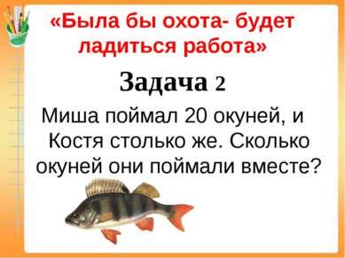 «Была бы охота- будет ладиться работа» Задача 2 Миша поймал 20 окуней, и Кост...