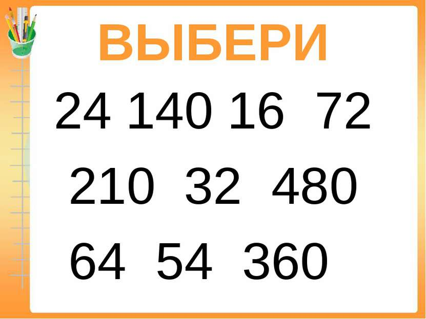 ВЫБЕРИ 24 140 16 72 210 32 480 64 54 360