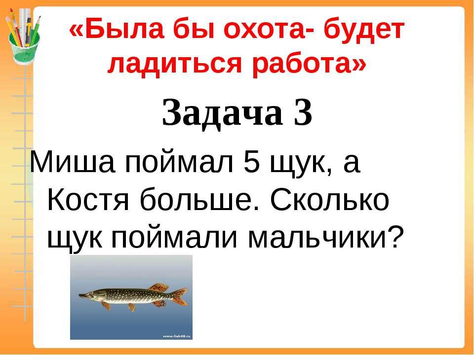 «Была бы охота- будет ладиться работа» Задача 3 Миша поймал 5 щук, а Костя бо...
