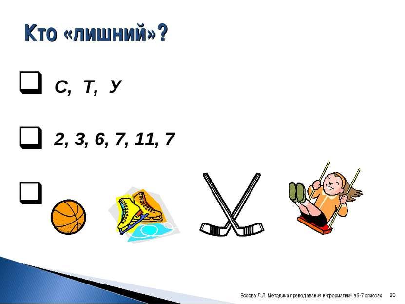 Кто «лишний»? С, Т, У 2, 3, 6, 7, 11, 7 * Босова Л.Л. Методика преподавания и...