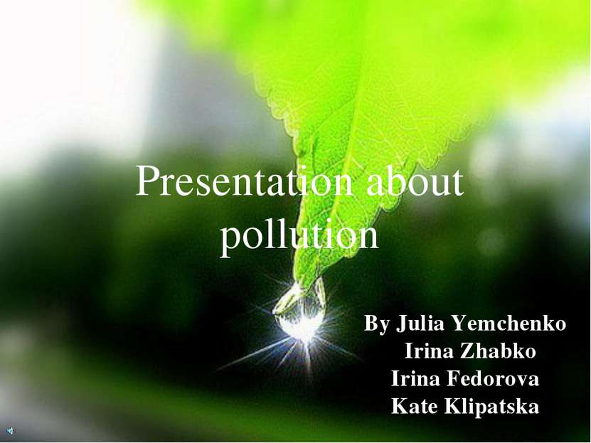 Presentation about pollution By Julia Yemchenko Irina Zhabko Irina Fedorova K...