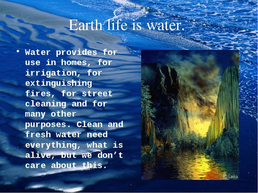 Earth life is water. Water provides for use in homes, for irrigation, for ext...