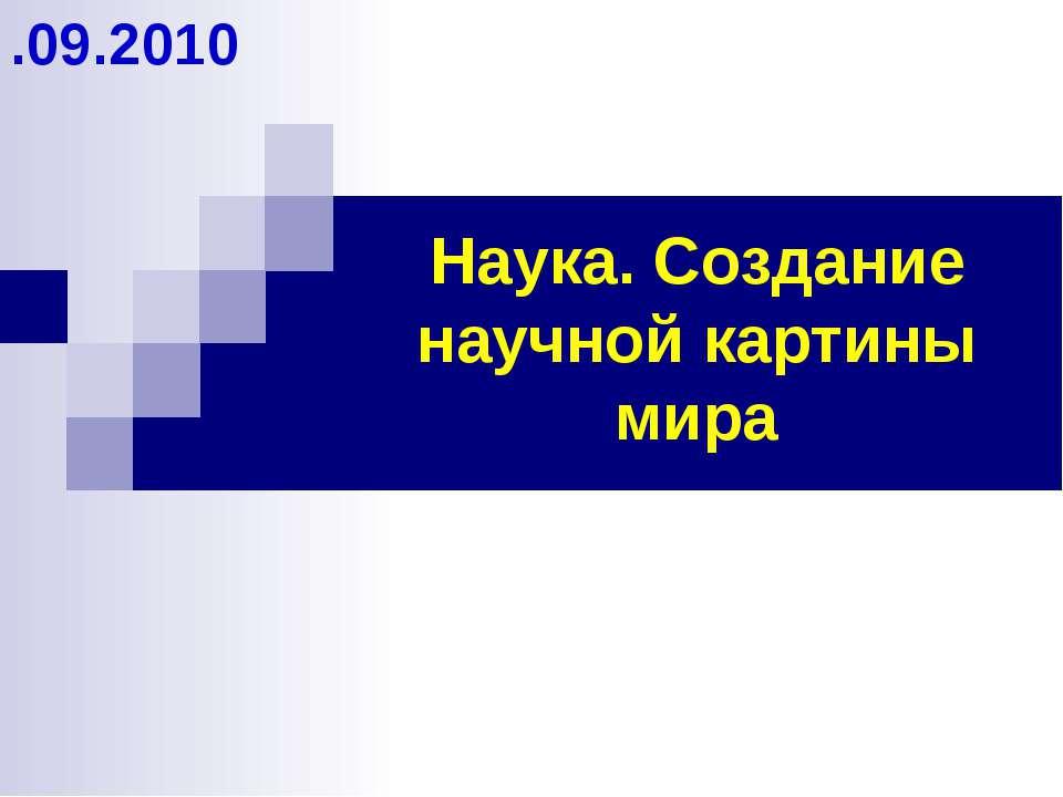Наука. Создание научной картины мира .09.2010