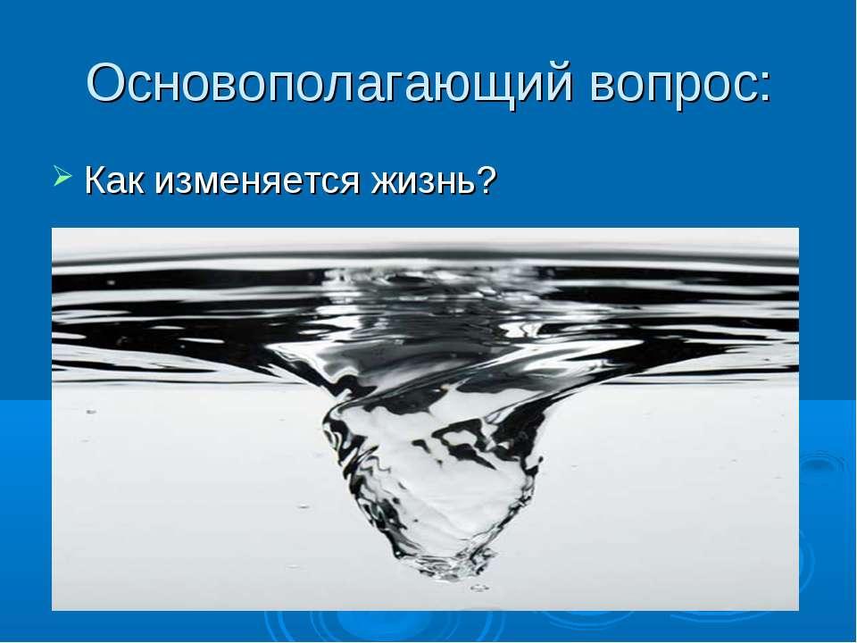 Основополагающий вопрос: Как изменяется жизнь?