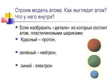 Строим модель атома. Как выглядит атом? Что у него внутри? Если изобразить «д...