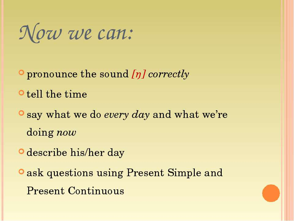 Now we can: pronounce the sound [ŋ] correctly tell the time say what we do ev...