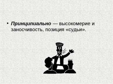 Принципиально — высокомерие и заносчивость, позиция «судьи».