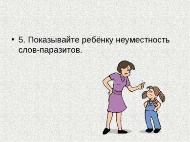 5. Показывайте ребёнку неуместность слов-паразитов.