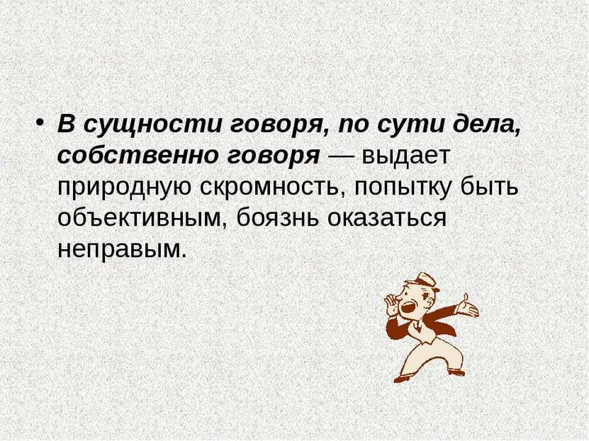 В сущности говоря, по сути дела, собственно говоря — выдает природную скромно...